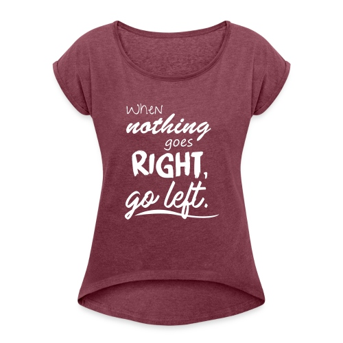 When nothing goes right, go left. - Frauen T-Shirt mit gerollten Ärmeln