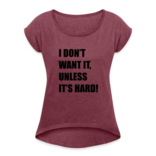 I DONT WANT IT UNLESS ITS HARD! - Vrouwen T-shirt met opgerolde mouwen