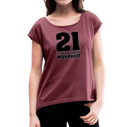 21 ist nur die halbe Wahrheit - Frauen T-Shirt mit gerollten Ärmeln