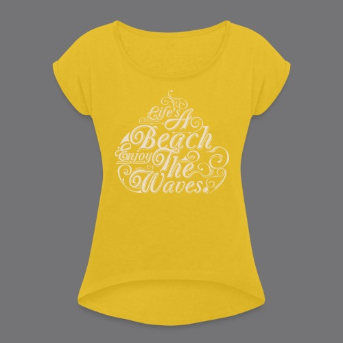 LIFE A BEACH ENJOY THE WAVES Tee Shirts - Women's T-Shirt with rolled up sleeves