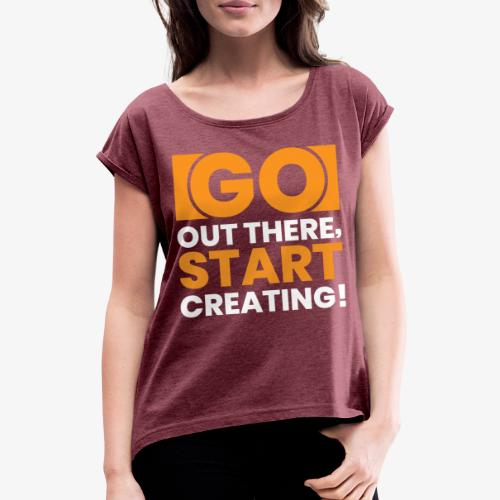 GO OUT THERE, START CREATING!! - Women's T-Shirt with rolled up sleeves