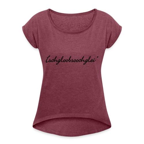 Ischgloobsoochglei - Frauen T-Shirt mit gerollten Ärmeln