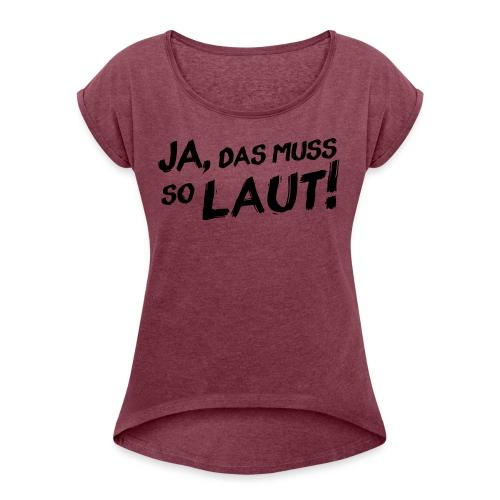 Ja, das muss so laut! - Frauen T-Shirt mit gerollten Ärmeln