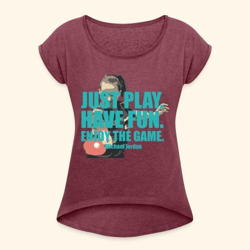 Just Play and have Fun table tennis - Frauen T-Shirt mit gerollten Ärmeln