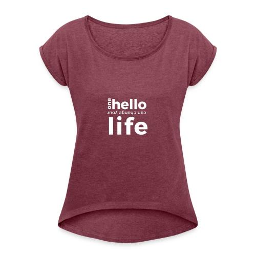 ONE HELLO CAN CHANGE YOUR LIFE - Frauen T-Shirt mit gerollten Ärmeln