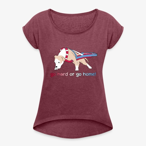 Go hard or go home - Women's T-Shirt with rolled up sleeves