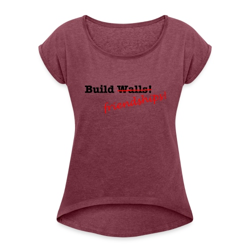 Build Friendships, not walls! - Women's T-Shirt with rolled up sleeves