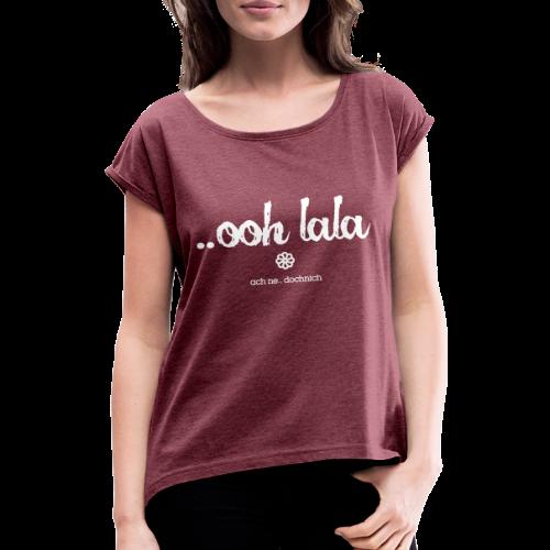 ooh lala - Frauen T-Shirt mit gerollten Ärmeln