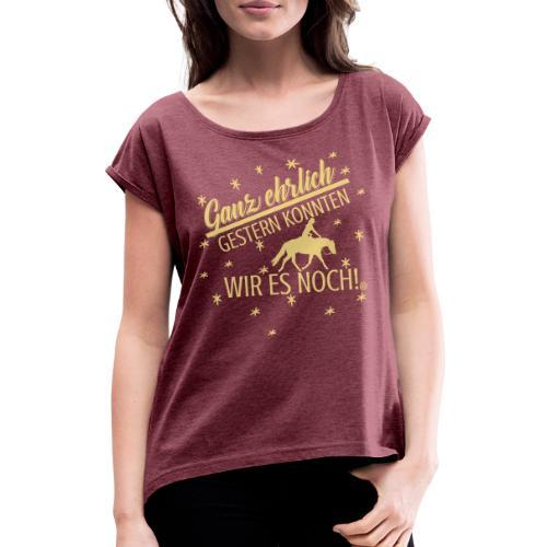 Ganz ehrlich gestern konnten wir es noch -Pferd - Frauen T-Shirt mit gerollten Ärmeln
