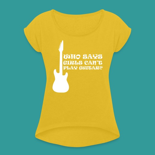 Who Says Girls Can't Play Guitar? - Women's T-Shirt with rolled up sleeves