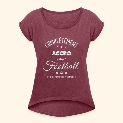 FOOTBALLEUSE - Complètement accro au football - T-shirt à manches retroussées Femme