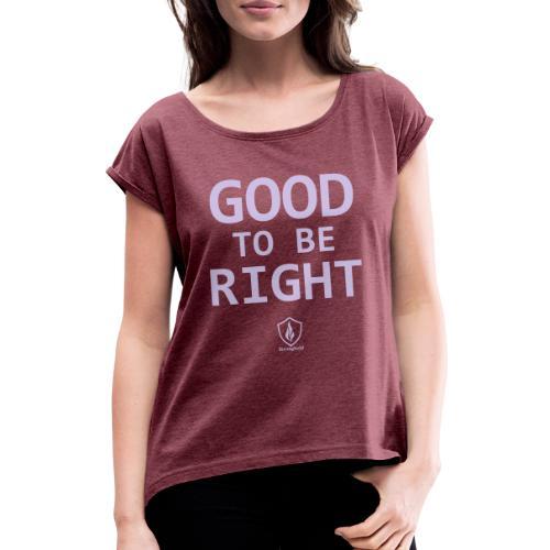 Good to be Right - Frauen T-Shirt mit gerollten Ärmeln