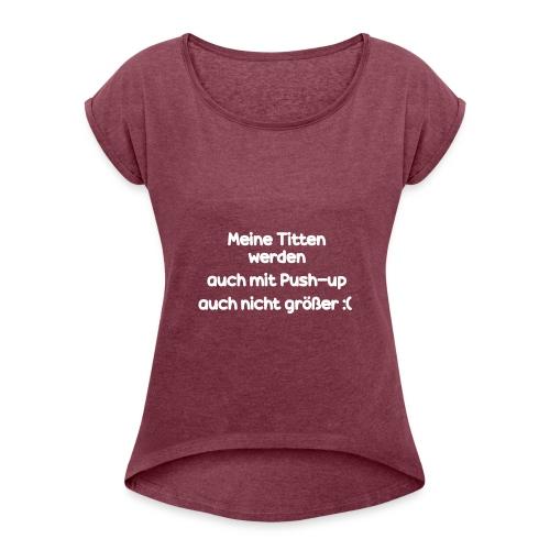 Meine Titten werden auch mit Push-up nicht größer - Frauen T-Shirt mit gerollten Ärmeln