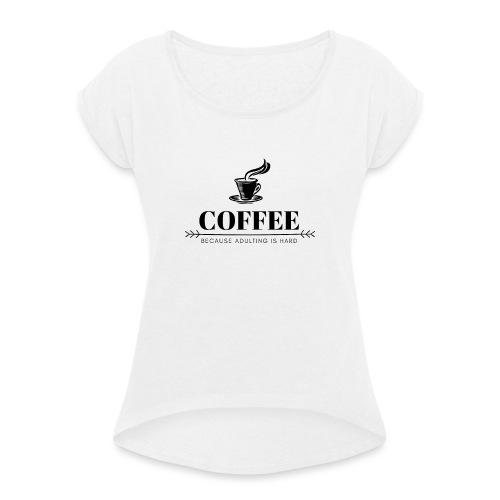 Coffee because adulting is hard - Vrouwen T-shirt met opgerolde mouwen
