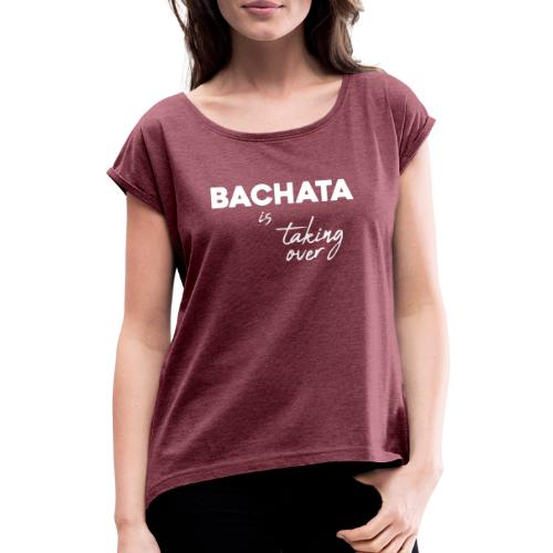 Bachata is taking over - Women's T-Shirt with rolled up sleeves