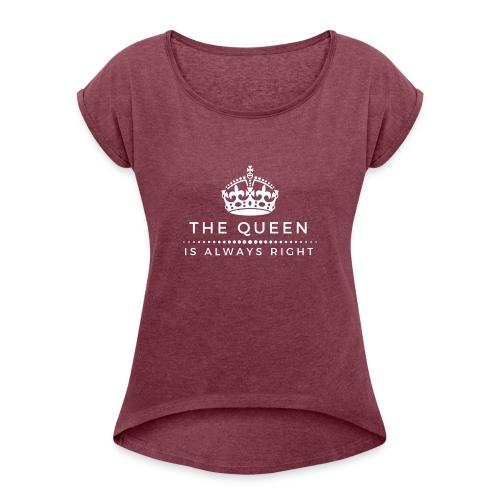 THE QUEEN IS ALWAYS RIGHT - Frauen T-Shirt mit gerollten Ärmeln
