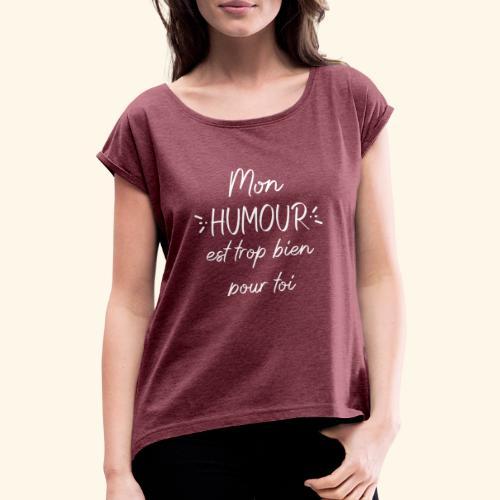 Mon humour est trop bien pour toi - T-shirt à manches retroussées Femme