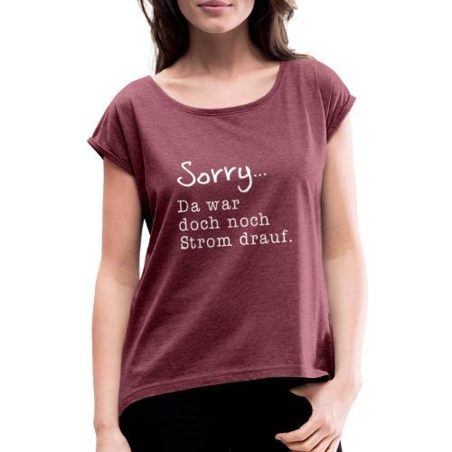 Sorry... Da war doch noch Strom drauf. - Frauen T-Shirt mit gerollten Ärmeln