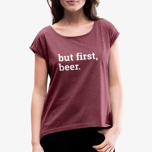 But first beer - Zuerst ein Bier - Frauen T-Shirt mit gerollten Ärmeln