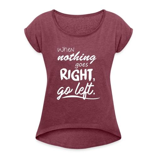 When nothing goes right, go left. - Frauen T-Shirt mit gerollten Ärmeln