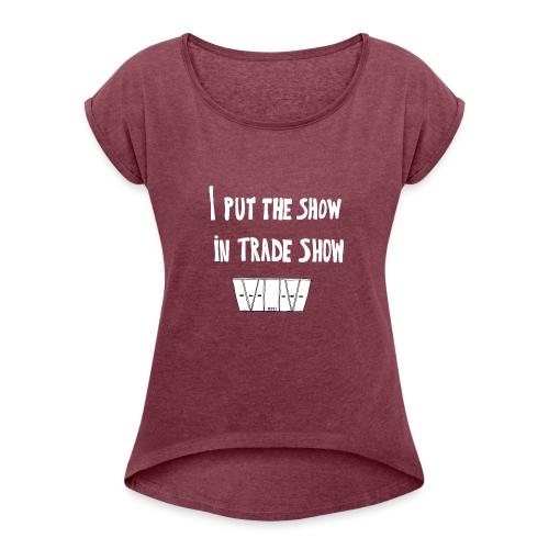 I put the show in trade show - T-shirt à manches retroussées Femme