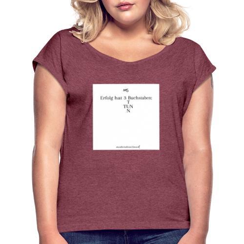 Erfolg hat 3 Buchstaben - Frauen T-Shirt mit gerollten Ärmeln