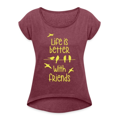 elämä on parempi ystävien kanssa lintujen - life - Women's T-Shirt with rolled up sleeves