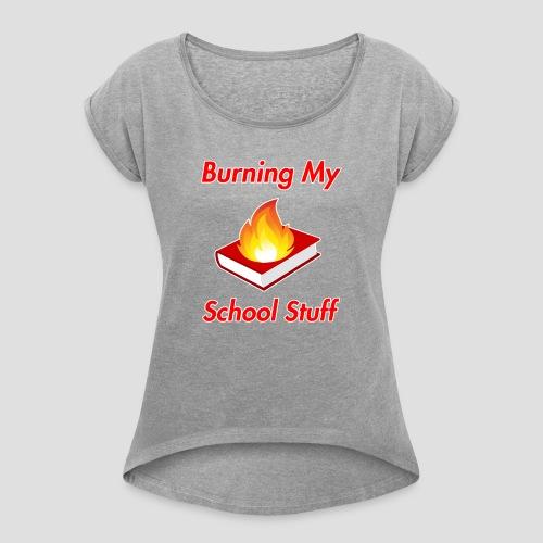 Burning My School Stuff Merchandise! - Naisten T-paita, jossa rullatut hihat