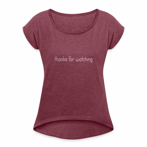 thanks for watching - Frauen T-Shirt mit gerollten Ärmeln