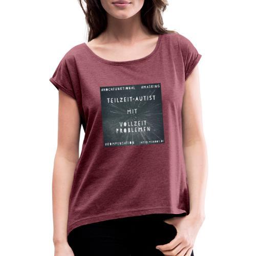Teilzeit Autist mit Vollzeit Problemen - Frauen T-Shirt mit gerollten Ärmeln