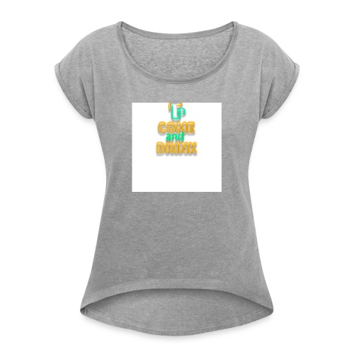 come and drink - Women's T-Shirt with rolled up sleeves