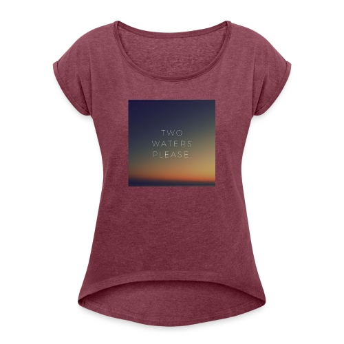 Two waters please - Women's T-Shirt with rolled up sleeves
