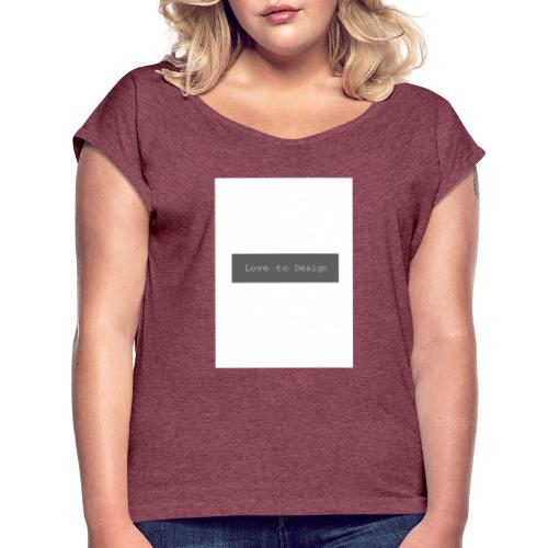 Love to design - Frauen T-Shirt mit gerollten Ärmeln