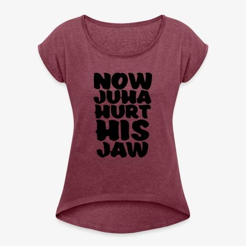 now juha hurt his jaw - Naisten T-paita, jossa rullatut hihat