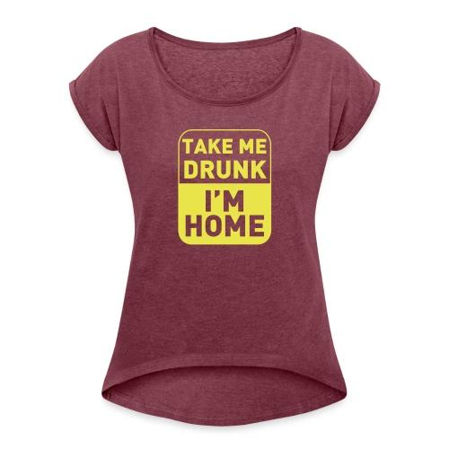 Prenez-moi ivre, je suis à la maison - T-shirt à manches retroussées Femme
