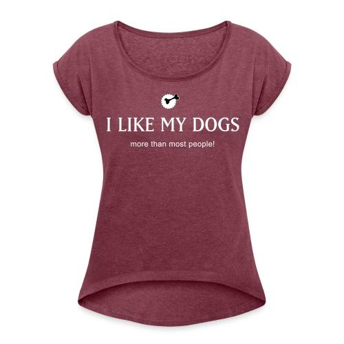 Like my dogs - Frauen T-Shirt mit gerollten Ärmeln