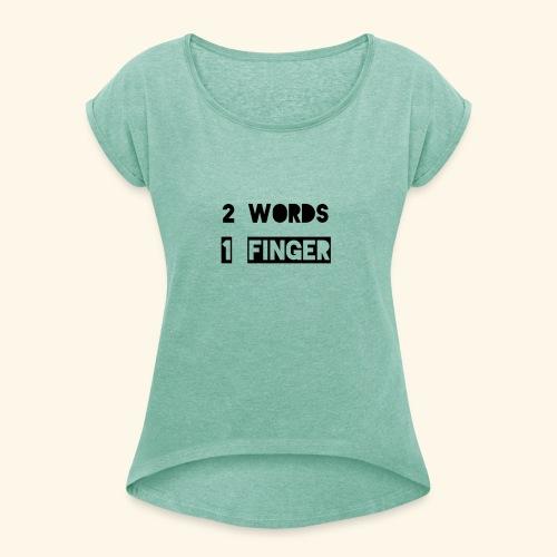 Zwei Wörter ein Finger - Frauen T-Shirt mit gerollten Ärmeln