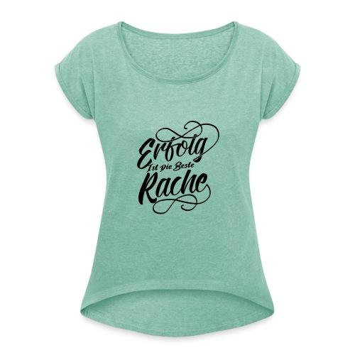 Erfolg ist die beste Rache - Frauen T-Shirt mit gerollten Ärmeln