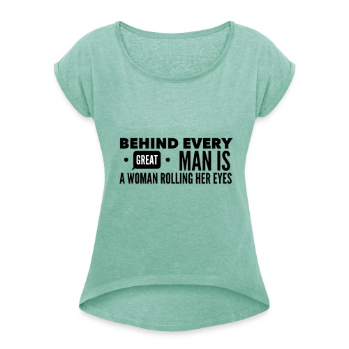 Behind every great man... - Women's T-Shirt with rolled up sleeves