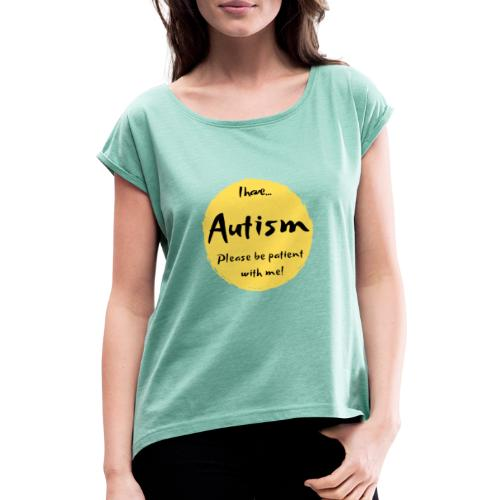I have autism, please be patient with me! - Women's T-Shirt with rolled up sleeves