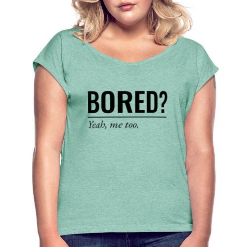 Bored - Frauen T-Shirt mit gerollten Ärmeln