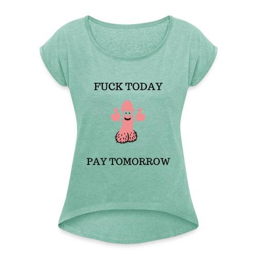 FUCK TODAY PAY TOMORROW - T-shirt med upprullade ärmar dam