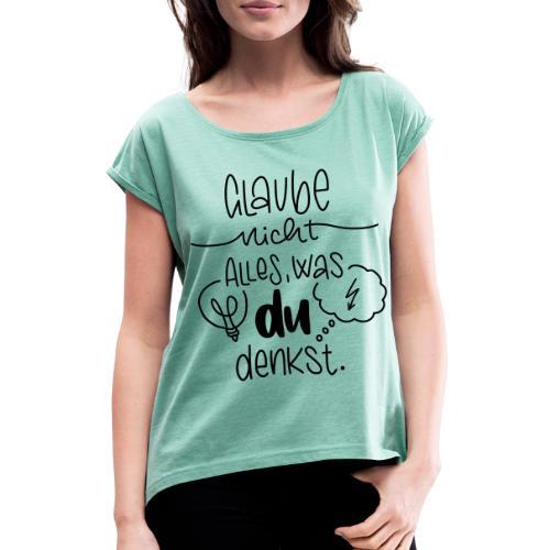 Glaube nicht alles, was du denkst - Frauen T-Shirt mit gerollten Ärmeln