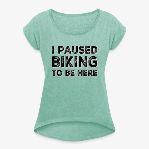 I paused BIKING to be here - Frauen T-Shirt mit gerollten Ärmeln