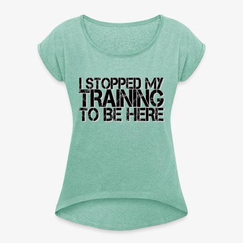 I stopped my Training to be here - Frauen T-Shirt mit gerollten Ärmeln