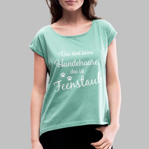 Das sind keine Hundehaare, das ist Feenstaub - Frauen T-Shirt mit gerollten Ärmeln