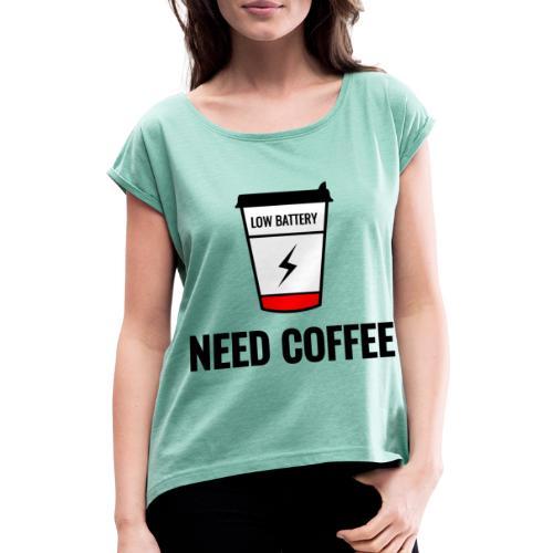 need coffee - Naisten T-paita, jossa rullatut hihat