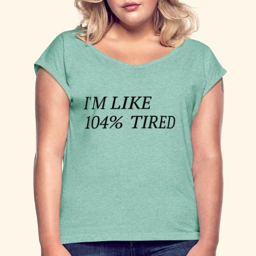 I'm like 104% tired - Frauen T-Shirt mit gerollten Ärmeln