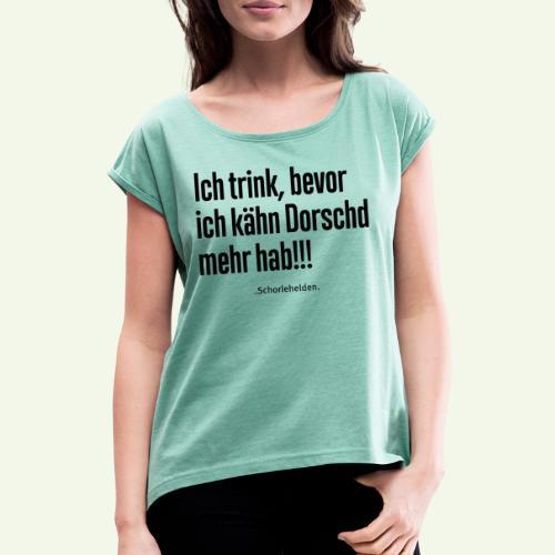 Ich trink bevor ich kähn Dorschd mehr hab - Frauen T-Shirt mit gerollten Ärmeln