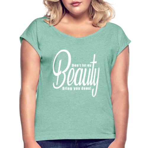Don't let my BEAUTY bring you down! (White) - Women's T-Shirt with rolled up sleeves